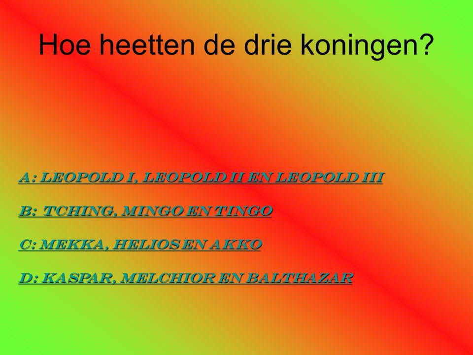 Hoe heetten de drie koningen? a: Leopold I, leopold ii en leopold iii a: Leopold I, leopold ii en leopold iii B: Tching, mingo en Tingo B: Tching, min