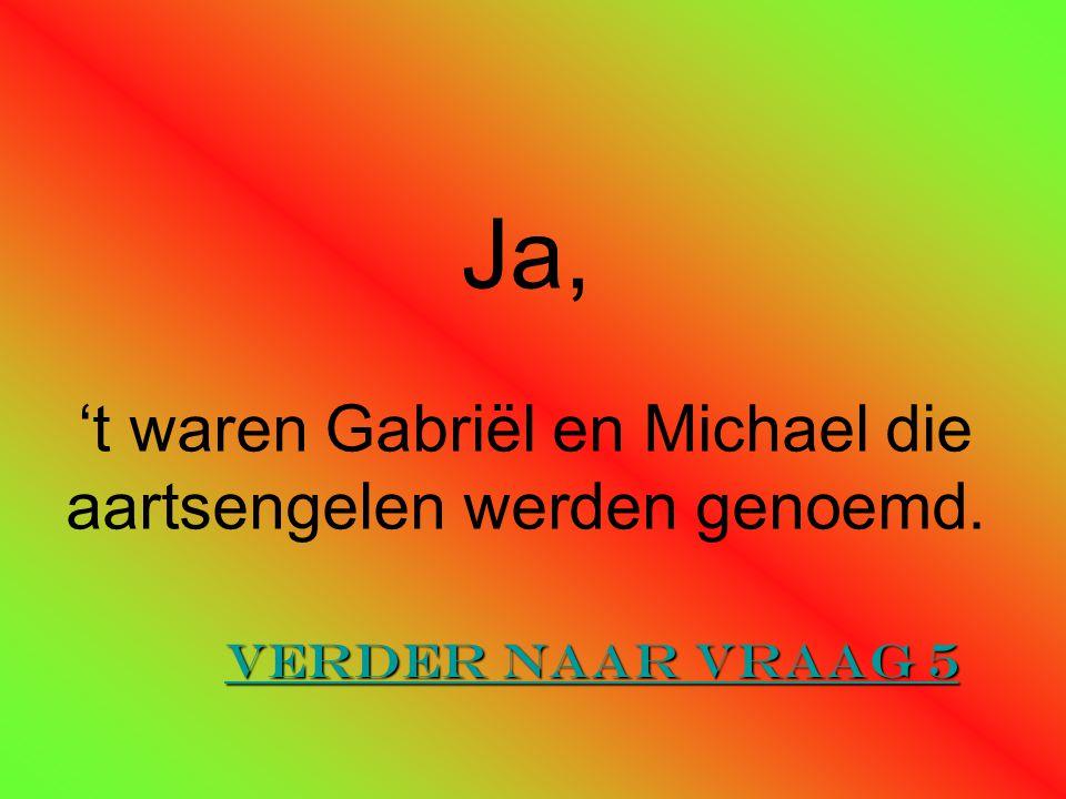 Ja, 't waren Gabriël en Michael die aartsengelen werden genoemd. Verder naar vraag 5 Verder naar vraag 5