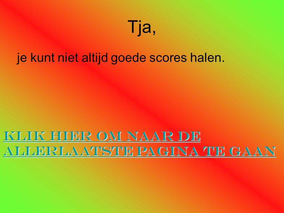 Tja, je kunt niet altijd goede scores halen. Klik hier om naar de allerlaatste pagina te gaan Klik hier om naar de allerlaatste pagina te gaan