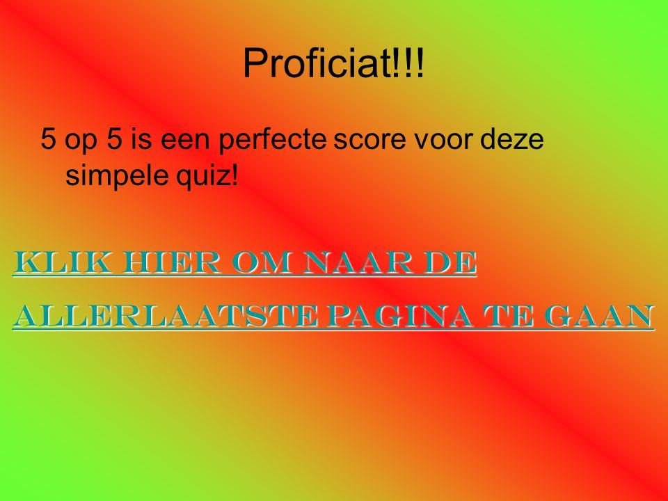 Proficiat!!! 5 op 5 is een perfecte score voor deze simpele quiz! Klik hier om naar de Klik hier om naar de allerlaatste pagina te gaan allerlaatste p
