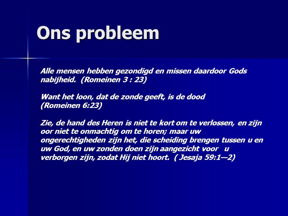 Ons probleem Alle mensen hebben gezondigd en missen daardoor Gods nabijheid. (Romeinen 3 : 23) Want het loon, dat de zonde geeft, is de dood (Romeinen