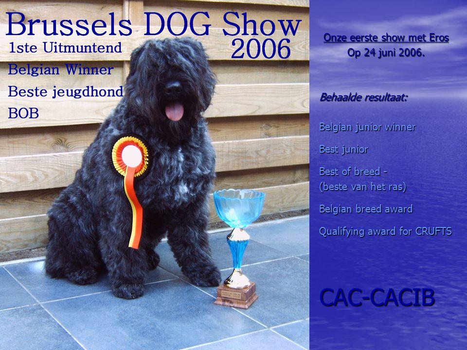 Onze eerste show met Eros Op 24 juni 2006. Behaalde resultaat: Belgian junior winner Best junior Best of breed - (beste van het ras) Belgian breed awa