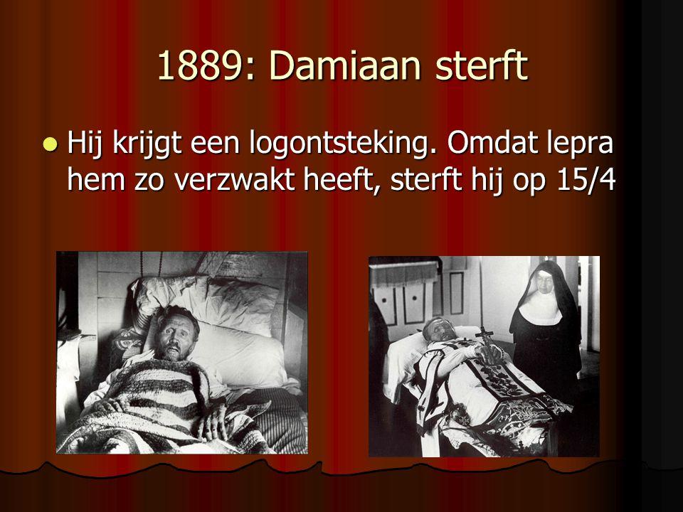 1889: Damiaan sterft Hij krijgt een logontsteking. Omdat lepra hem zo verzwakt heeft, sterft hij op 15/4 Hij krijgt een logontsteking. Omdat lepra hem