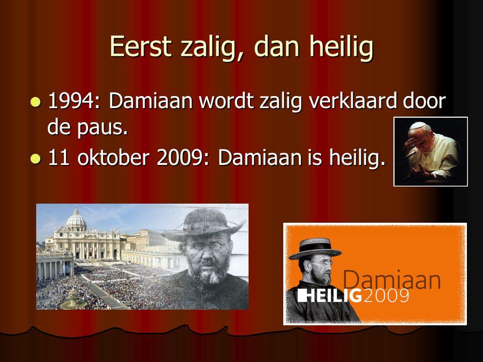Eerst zalig, dan heilig 1994: Damiaan wordt zalig verklaard door de paus. 1994: Damiaan wordt zalig verklaard door de paus. 11 oktober 2009: Damiaan i