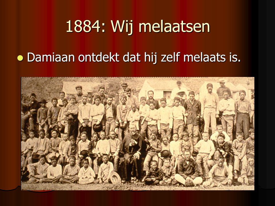1884: Wij melaatsen Damiaan ontdekt dat hij zelf melaats is. Damiaan ontdekt dat hij zelf melaats is.