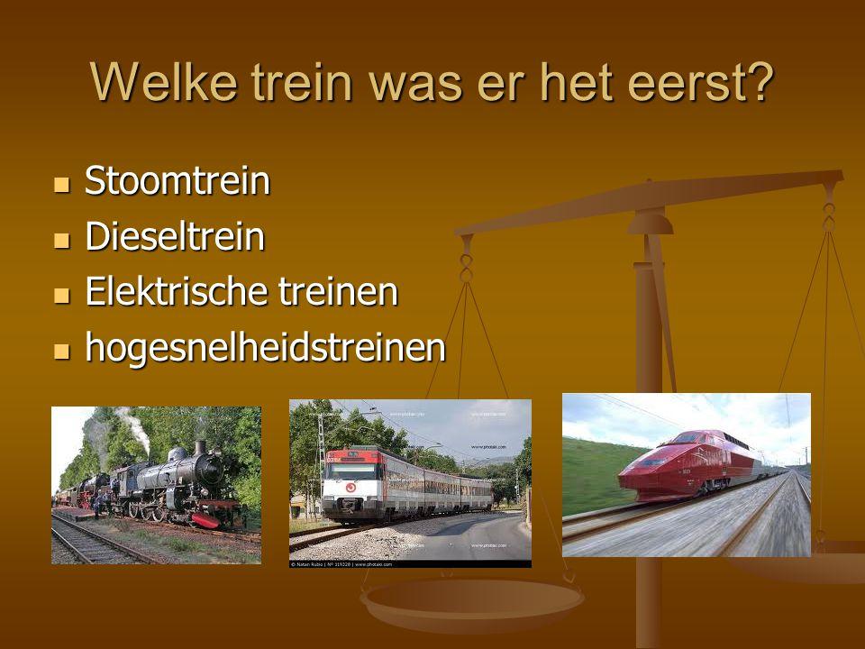 Welke trein was er het eerst? Stoomtrein Stoomtrein Dieseltrein Dieseltrein Elektrische treinen Elektrische treinen hogesnelheidstreinen hogesnelheids