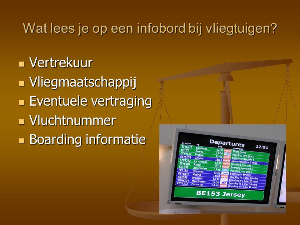 Wat lees je op een infobord bij vliegtuigen? Vertrekuur Vertrekuur Vliegmaatschappij Vliegmaatschappij Eventuele vertraging Eventuele vertraging Vluch