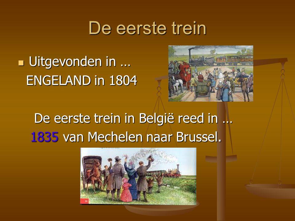 De eerste trein Uitgevonden in … Uitgevonden in … ENGELAND in 1804 ENGELAND in 1804 De eerste trein in België reed in … De eerste trein in België reed