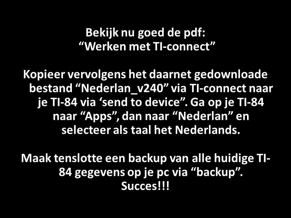 Bekijk nu goed de pdf: Werken met TI-connect Kopieer vervolgens het daarnet gedownloade bestand Nederlan_v240 via TI-connect naar je TI-84 via 'send to device .