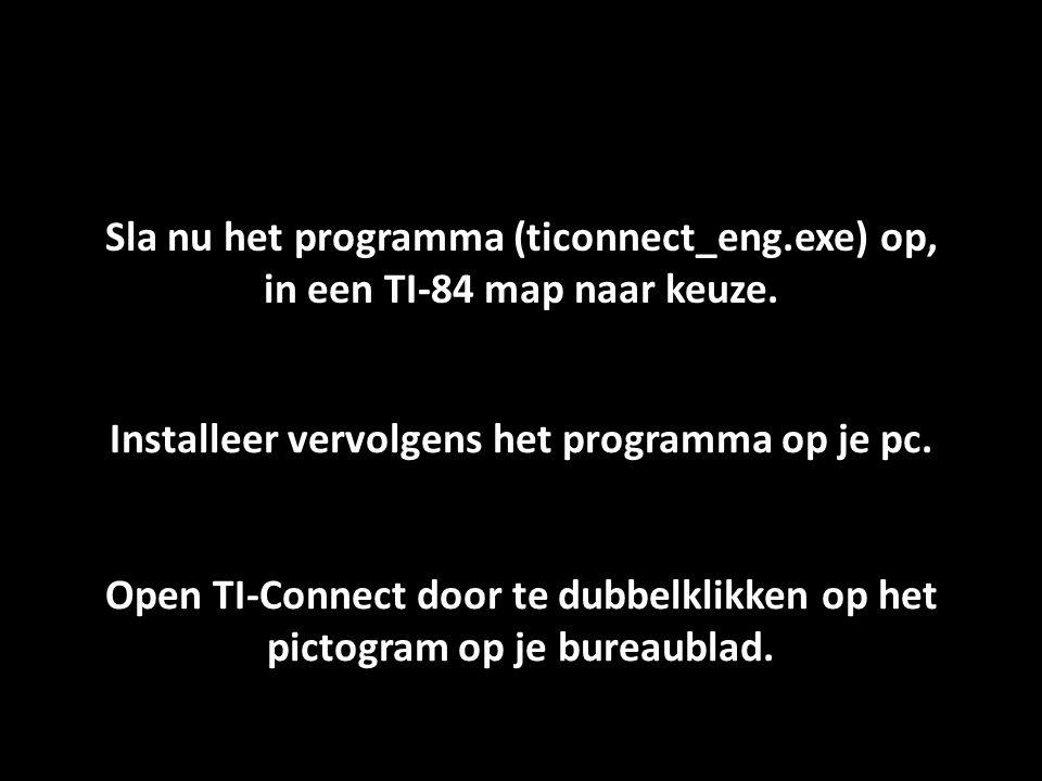 Sla nu het programma (ticonnect_eng.exe) op, in een TI-84 map naar keuze. Installeer vervolgens het programma op je pc. Open TI-Connect door te dubbel