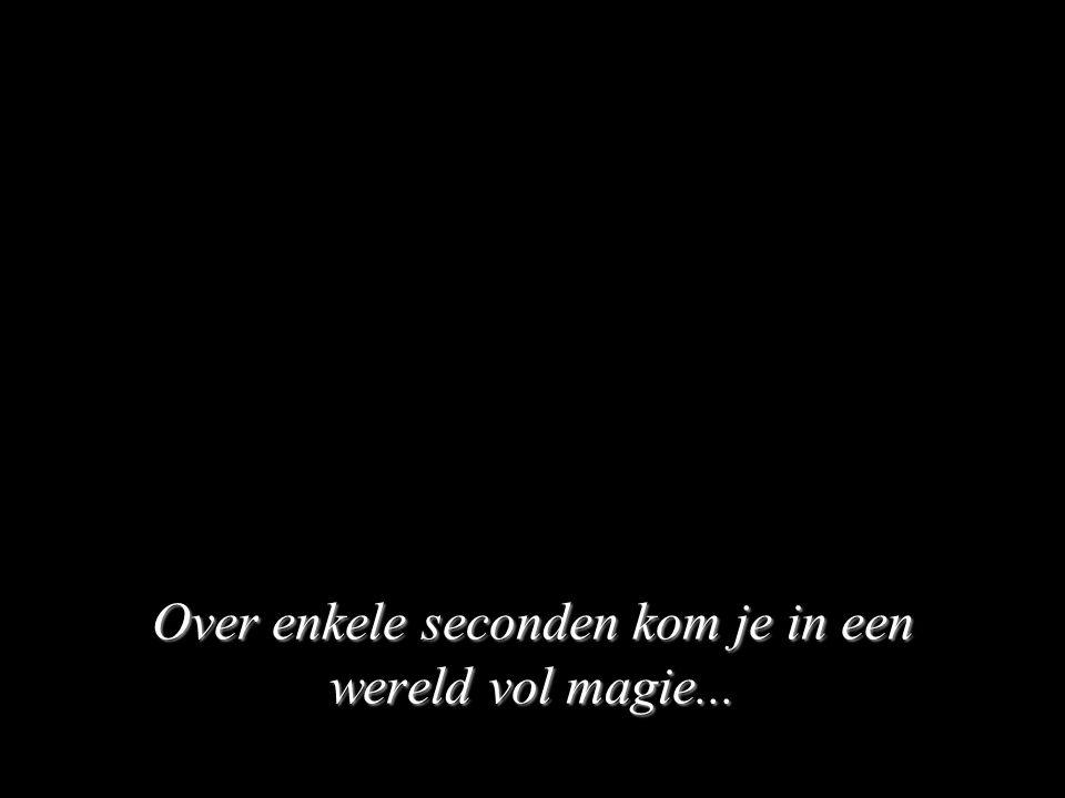Over enkele seconden kom je in een wereld vol magie...