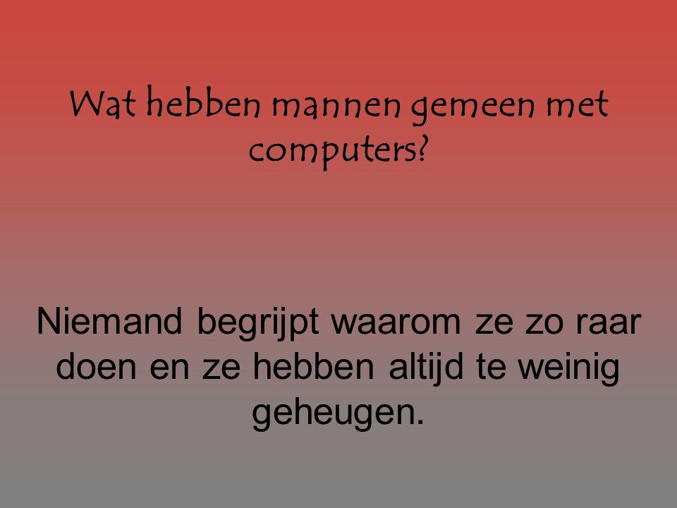 Wat hebben mannen gemeen met computers? Niemand begrijpt waarom ze zo raar doen en ze hebben altijd te weinig geheugen.