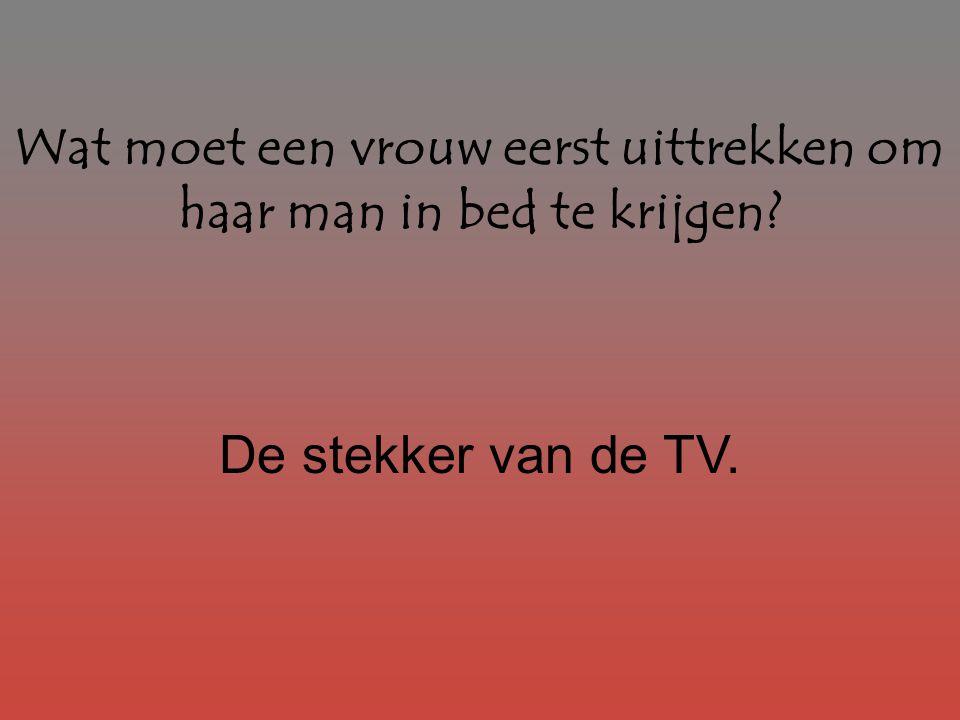 Wat moet een vrouw eerst uittrekken om haar man in bed te krijgen? De stekker van de TV.