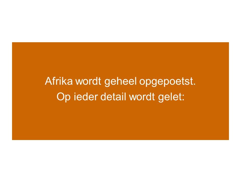 Afrika wordt geheel opgepoetst. Op ieder detail wordt gelet: