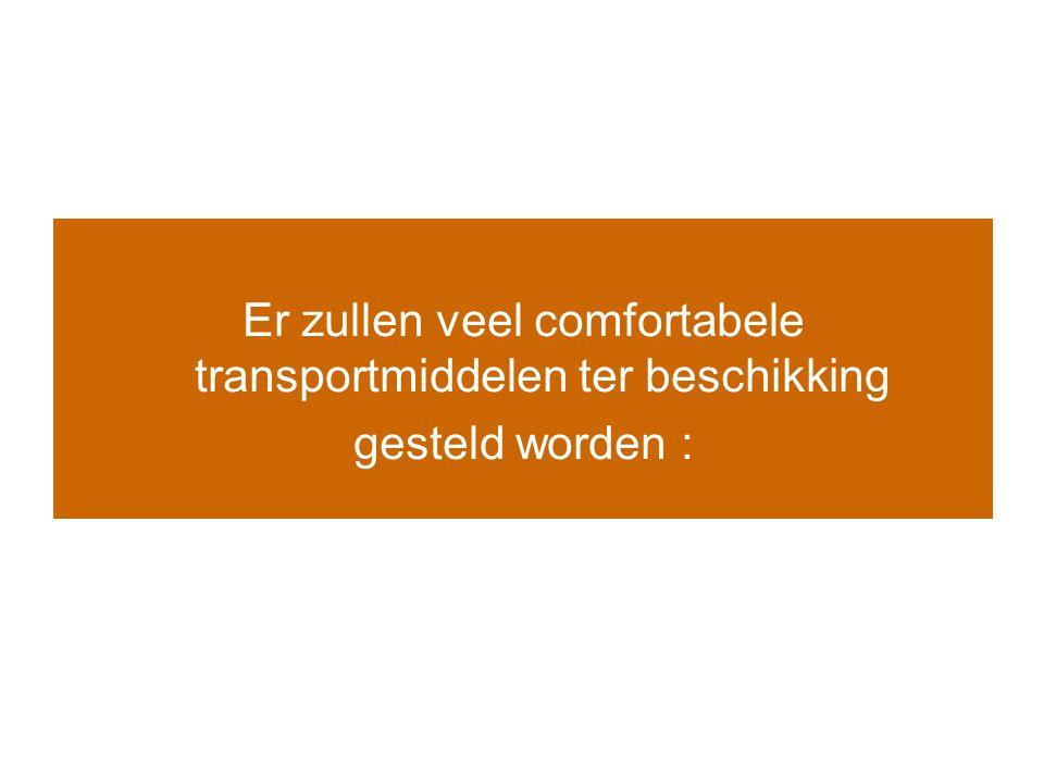 Er zullen veel comfortabele transportmiddelen ter beschikking gesteld worden :