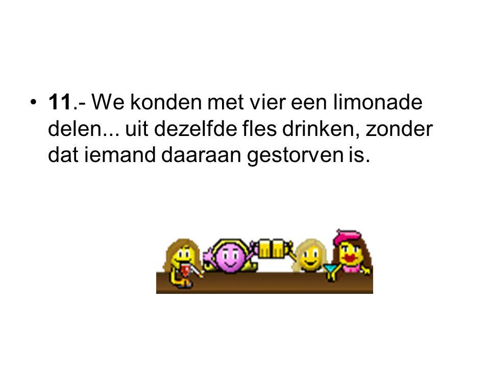 11.- We konden met vier een limonade delen... uit dezelfde fles drinken, zonder dat iemand daaraan gestorven is.