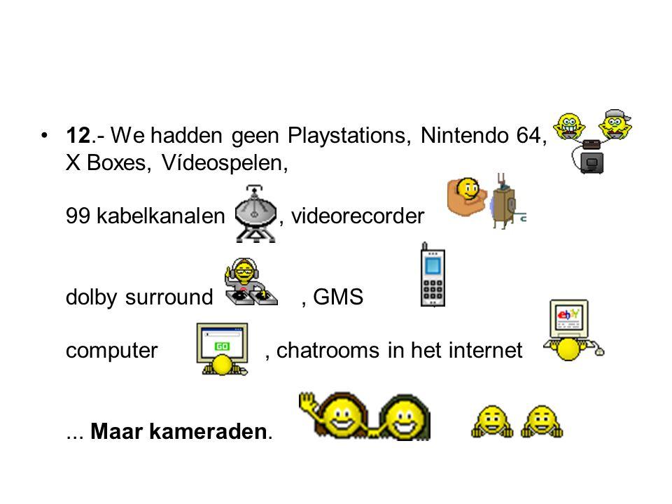 12.- We hadden geen Playstations, Nintendo 64, X Boxes, Vídeospelen, 99 kabelkanalen, videorecorder, dolby surround, GMS, computer, chatrooms in het i