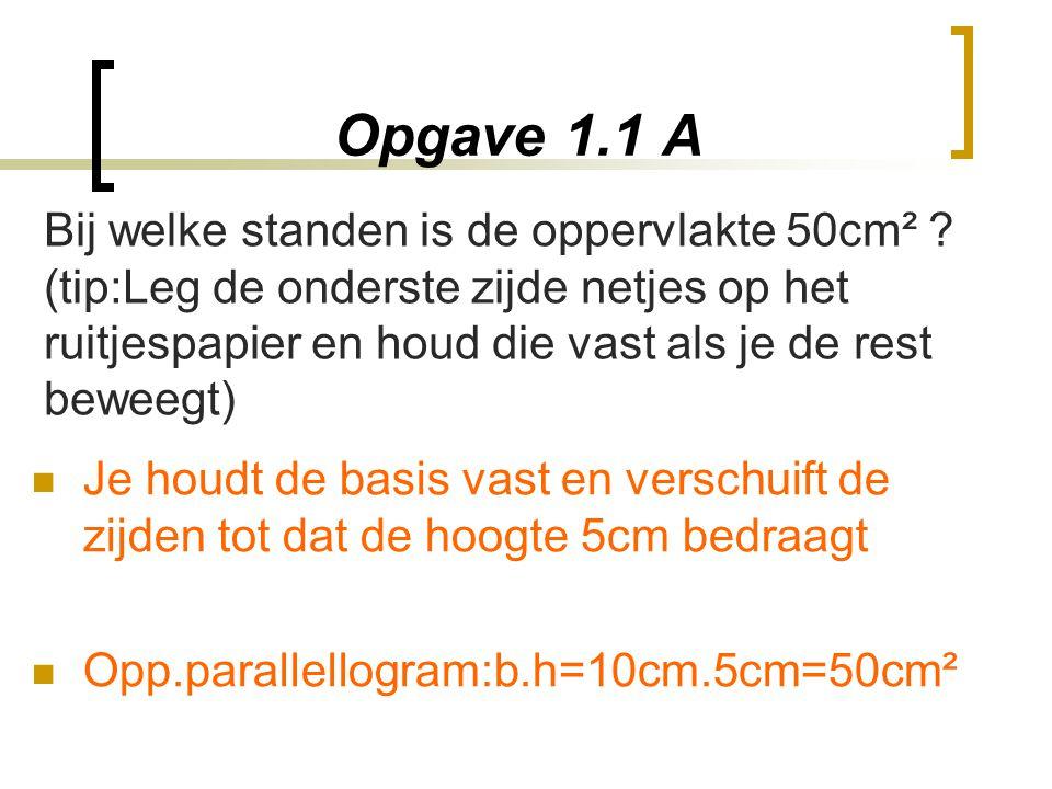 Opgave 1.1 A Je houdt de basis vast en verschuift de zijden tot dat de hoogte 5cm bedraagt Opp.parallellogram:b.h=10cm.5cm=50cm² Bij welke standen is
