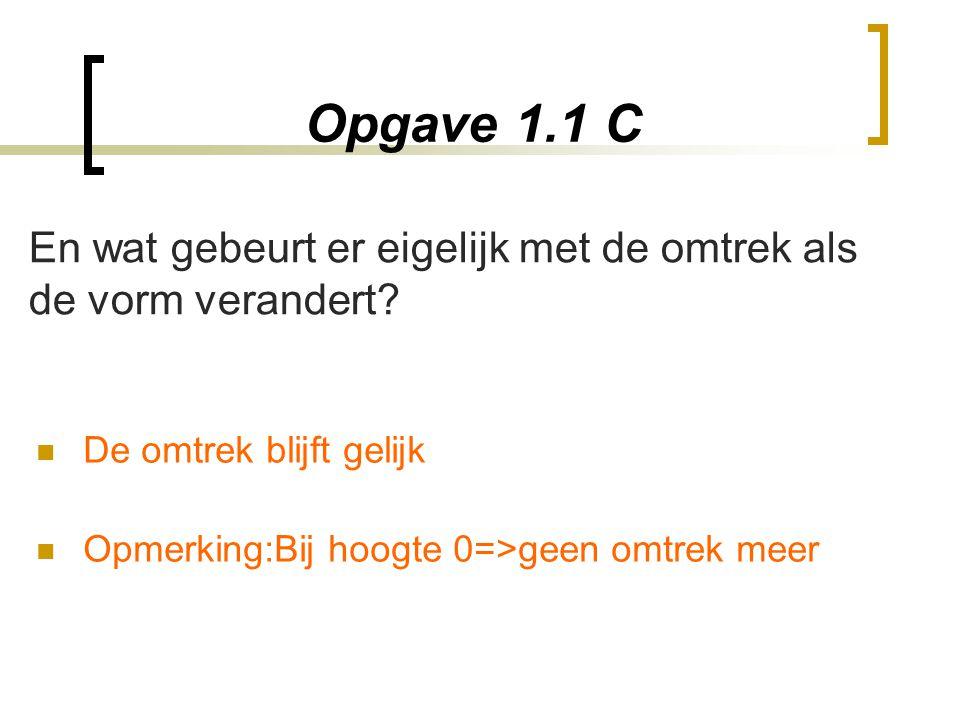 Opgave 1.1 C De omtrek blijft gelijk Opmerking:Bij hoogte 0=>geen omtrek meer En wat gebeurt er eigelijk met de omtrek als de vorm verandert?