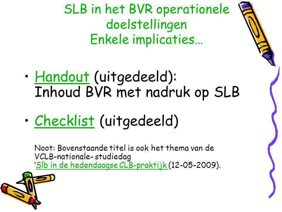 Handout (uitgedeeld): Inhoud BVR met nadruk op SLBHandout Checklist (uitgedeeld) Noot: Bovenstaande titel is ook het thema van de VCLB-nationale- studiedag 'Slb in de hedendaagse CLB-praktijk (12-05-2009).ChecklistSlb in de hedendaagse CLB-praktijk SLB in het BVR operationele doelstellingen Enkele implicaties…