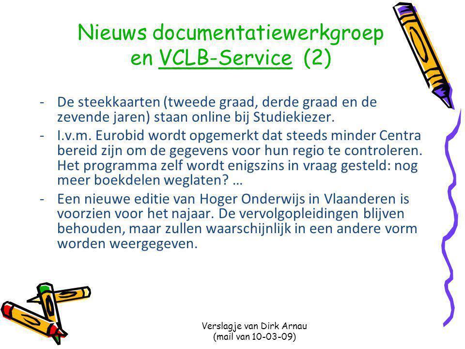 Verslagje van Dirk Arnau (mail van 10-03-09) Nieuws documentatiewerkgroep en VCLB-Service (2)VCLB-Service -De steekkaarten (tweede graad, derde graad en de zevende jaren) staan online bij Studiekiezer.