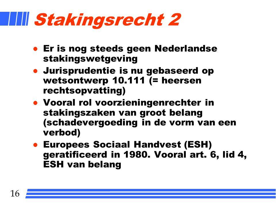 16 Stakingsrecht 2 l Er is nog steeds geen Nederlandse stakingswetgeving l Jurisprudentie is nu gebaseerd op wetsontwerp 10.111 (= heersen rechtsopvatting) l Vooral rol voorzieningenrechter in stakingszaken van groot belang (schadevergoeding in de vorm van een verbod) l Europees Sociaal Handvest (ESH) geratificeerd in 1980.