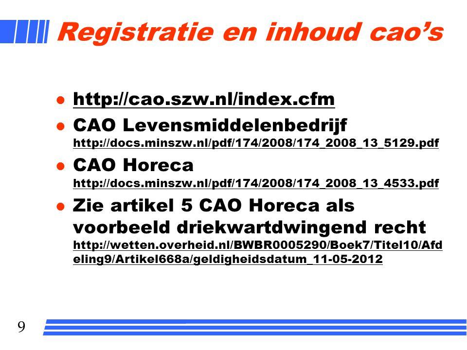 9 Registratie en inhoud cao's l http://cao.szw.nl/index.cfm http://cao.szw.nl/index.cfm l CAO Levensmiddelenbedrijf http://docs.minszw.nl/pdf/174/2008/174_2008_13_5129.pdf http://docs.minszw.nl/pdf/174/2008/174_2008_13_5129.pdf l CAO Horeca http://docs.minszw.nl/pdf/174/2008/174_2008_13_4533.pdf http://docs.minszw.nl/pdf/174/2008/174_2008_13_4533.pdf l Zie artikel 5 CAO Horeca als voorbeeld driekwartdwingend recht http://wetten.overheid.nl/BWBR0005290/Boek7/Titel10/Afd eling9/Artikel668a/geldigheidsdatum_11-05-2012 http://wetten.overheid.nl/BWBR0005290/Boek7/Titel10/Afd eling9/Artikel668a/geldigheidsdatum_11-05-2012