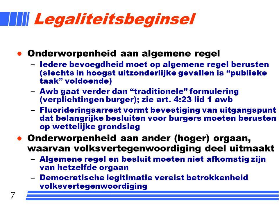 7 Legaliteitsbeginsel l Onderworpenheid aan algemene regel –Iedere bevoegdheid moet op algemene regel berusten (slechts in hoogst uitzonderlijke geval
