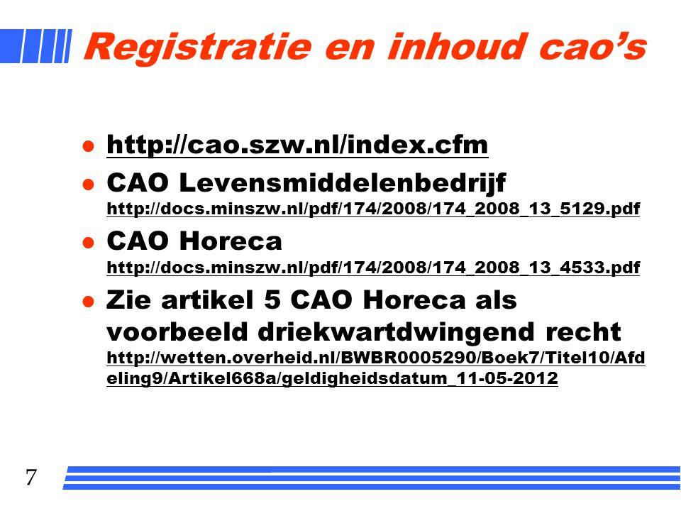 7 Registratie en inhoud cao's l http://cao.szw.nl/index.cfm http://cao.szw.nl/index.cfm l CAO Levensmiddelenbedrijf http://docs.minszw.nl/pdf/174/2008/174_2008_13_5129.pdf http://docs.minszw.nl/pdf/174/2008/174_2008_13_5129.pdf l CAO Horeca http://docs.minszw.nl/pdf/174/2008/174_2008_13_4533.pdf http://docs.minszw.nl/pdf/174/2008/174_2008_13_4533.pdf l Zie artikel 5 CAO Horeca als voorbeeld driekwartdwingend recht http://wetten.overheid.nl/BWBR0005290/Boek7/Titel10/Afd eling9/Artikel668a/geldigheidsdatum_11-05-2012 http://wetten.overheid.nl/BWBR0005290/Boek7/Titel10/Afd eling9/Artikel668a/geldigheidsdatum_11-05-2012