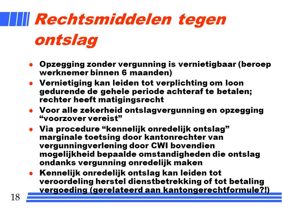 18 Rechtsmiddelen tegen ontslag l Opzegging zonder vergunning is vernietigbaar (beroep werknemer binnen 6 maanden) l Vernietiging kan leiden tot verpl