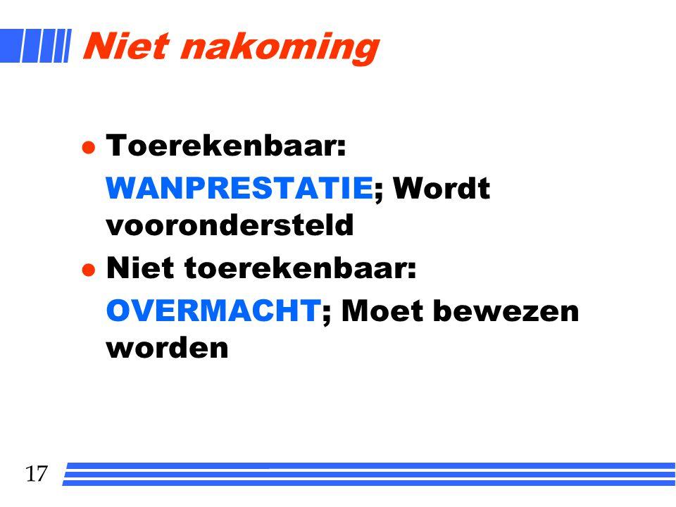 17 Niet nakoming l Toerekenbaar: WANPRESTATIE; Wordt voorondersteld l Niet toerekenbaar: OVERMACHT; Moet bewezen worden