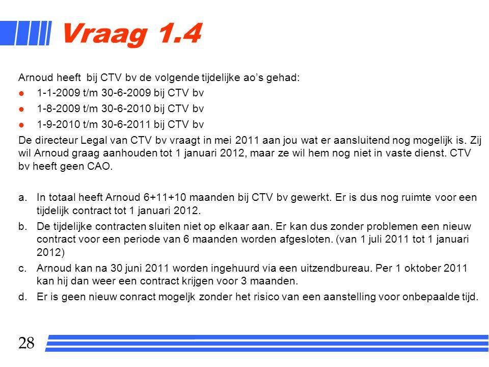 28 Vraag 1.4 Arnoud heeft bij CTV bv de volgende tijdelijke ao's gehad: l 1-1-2009 t/m 30-6-2009 bij CTV bv l 1-8-2009 t/m 30-6-2010 bij CTV bv l 1-9-2010 t/m 30-6-2011 bij CTV bv De directeur Legal van CTV bv vraagt in mei 2011 aan jou wat er aansluitend nog mogelijk is.