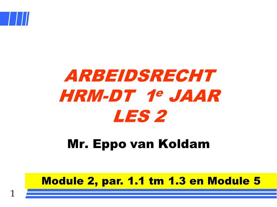 1 ARBEIDSRECHT HRM-DT 1 e JAAR LES 2 Mr. Eppo van Koldam Module 2, par. 1.1 tm 1.3 en Module 5