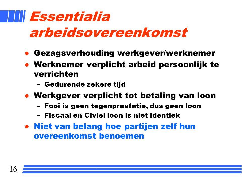 16 Essentialia arbeidsovereenkomst l Gezagsverhouding werkgever/werknemer l Werknemer verplicht arbeid persoonlijk te verrichten –Gedurende zekere tij