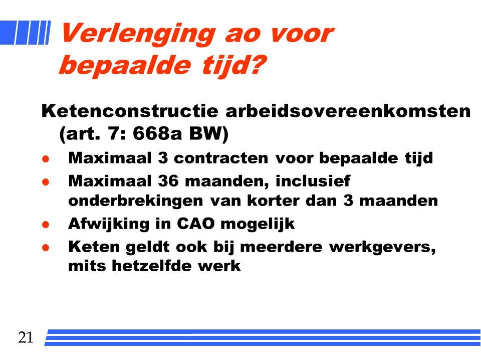 21 Verlenging ao voor bepaalde tijd? Ketenconstructie arbeidsovereenkomsten (art. 7: 668a BW) l Maximaal 3 contracten voor bepaalde tijd l Maximaal 36