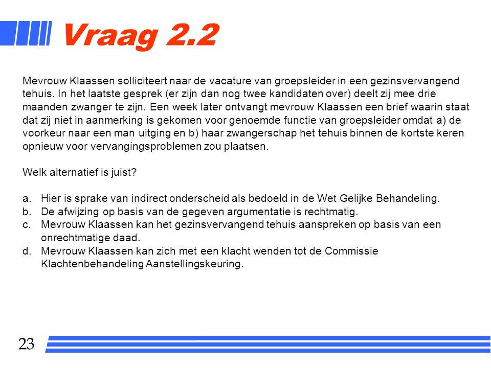 23 Vraag 2.2 Mevrouw Klaassen solliciteert naar de vacature van groepsleider in een gezinsvervangend tehuis. In het laatste gesprek (er zijn dan nog t