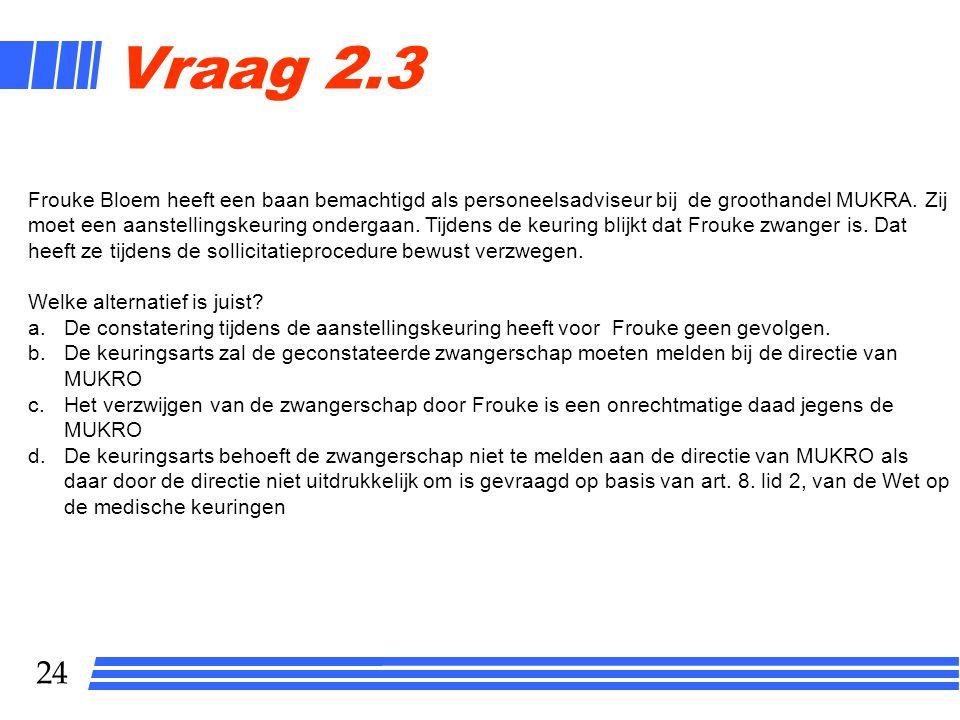 24 Vraag 2.3 Frouke Bloem heeft een baan bemachtigd als personeelsadviseur bij de groothandel MUKRA. Zij moet een aanstellingskeuring ondergaan. Tijde