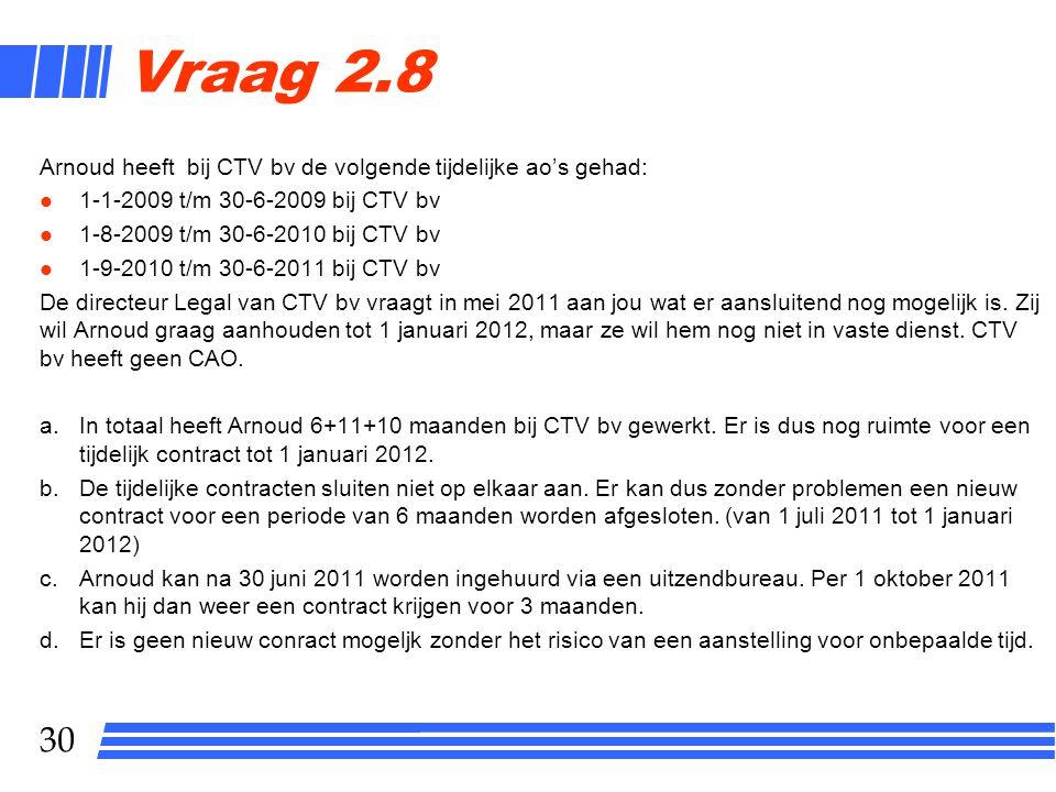 30 Vraag 2.8 Arnoud heeft bij CTV bv de volgende tijdelijke ao's gehad: l 1-1-2009 t/m 30-6-2009 bij CTV bv l 1-8-2009 t/m 30-6-2010 bij CTV bv l 1-9-