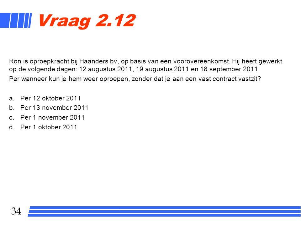 34 Vraag 2.12 Ron is oproepkracht bij Haanders bv, op basis van een voorovereenkomst. Hij heeft gewerkt op de volgende dagen: 12 augustus 2011, 19 aug
