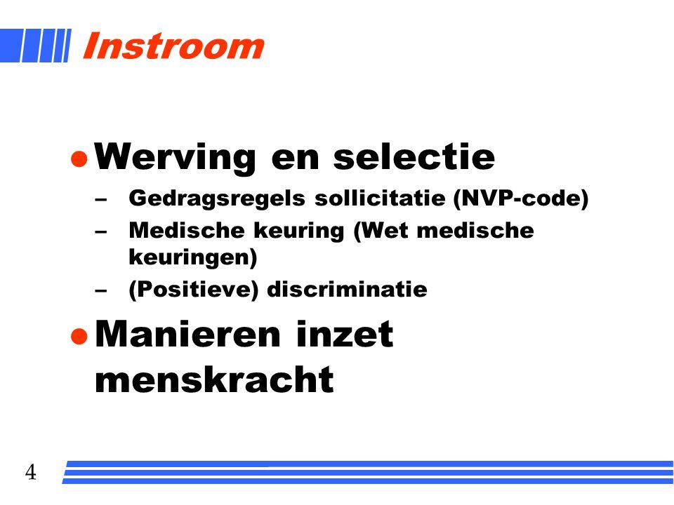 4 Instroom l Werving en selectie –Gedragsregels sollicitatie (NVP-code) –Medische keuring (Wet medische keuringen) –(Positieve) discriminatie l Manier