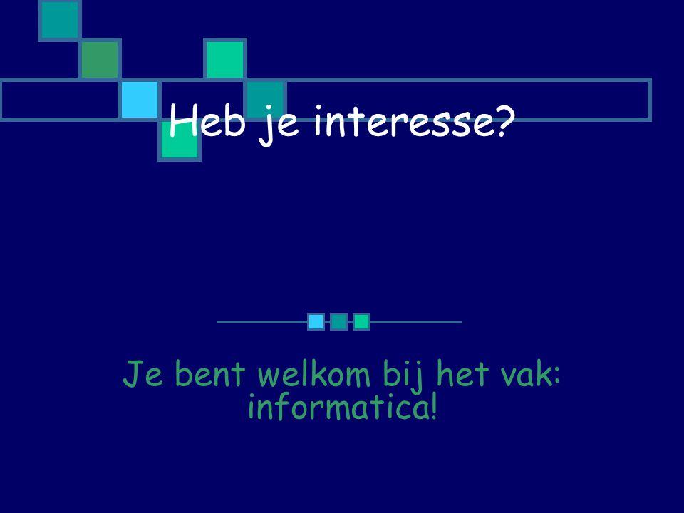 Heb je interesse Je bent welkom bij het vak: informatica!