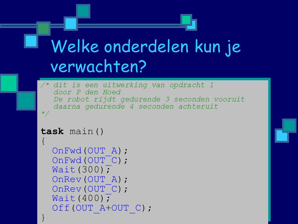 /* dit is een uitwerking van opdracht 1 door P den Hoed De robot rijdt gedurende 3 seconden vooruit daarna gedurende 4 seconden achteruit */ task main() { OnFwd(OUT_A); OnFwd(OUT_C); Wait(300); OnRev(OUT_A); OnRev(OUT_C); Wait(400); Off(OUT_A+OUT_C); } /* dit is een uitwerking van opdracht 1 door P den Hoed De robot rijdt gedurende 3 seconden vooruit daarna gedurende 4 seconden achteruit */ task main() { OnFwd(OUT_A); OnFwd(OUT_C); Wait(300); OnRev(OUT_A); OnRev(OUT_C); Wait(400); Off(OUT_A+OUT_C); }