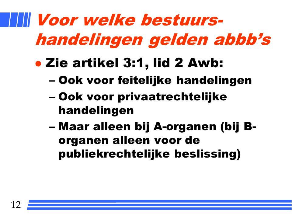 12 Voor welke bestuurs- handelingen gelden abbb's l Zie artikel 3:1, lid 2 Awb: –Ook voor feitelijke handelingen –Ook voor privaatrechtelijke handelingen –Maar alleen bij A-organen (bij B- organen alleen voor de publiekrechtelijke beslissing)