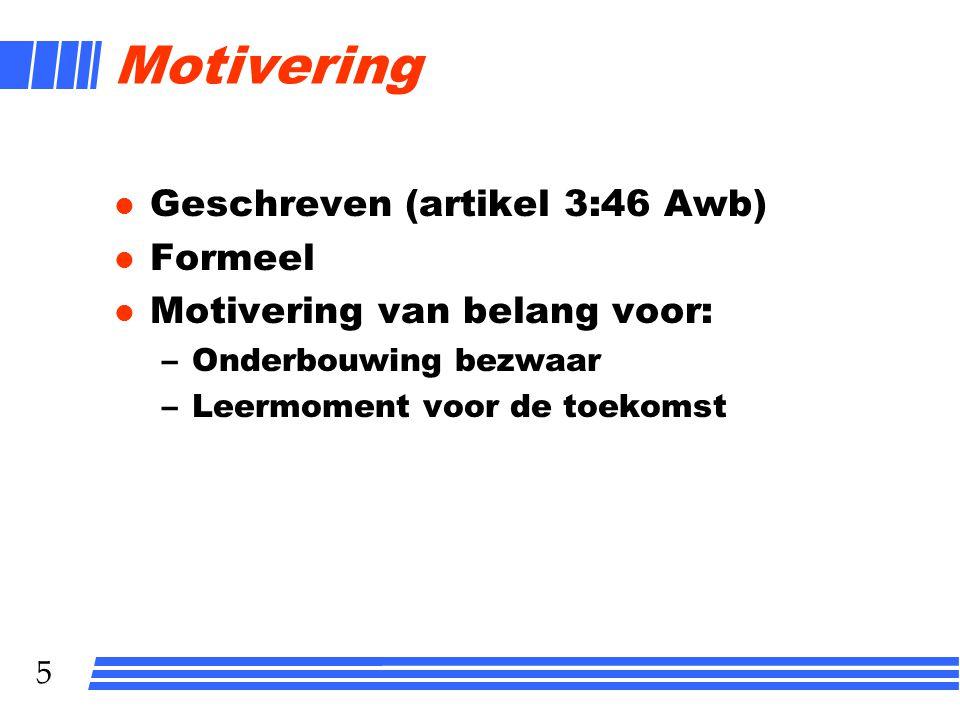 5 Motivering l Geschreven (artikel 3:46 Awb) l Formeel l Motivering van belang voor: –Onderbouwing bezwaar –Leermoment voor de toekomst