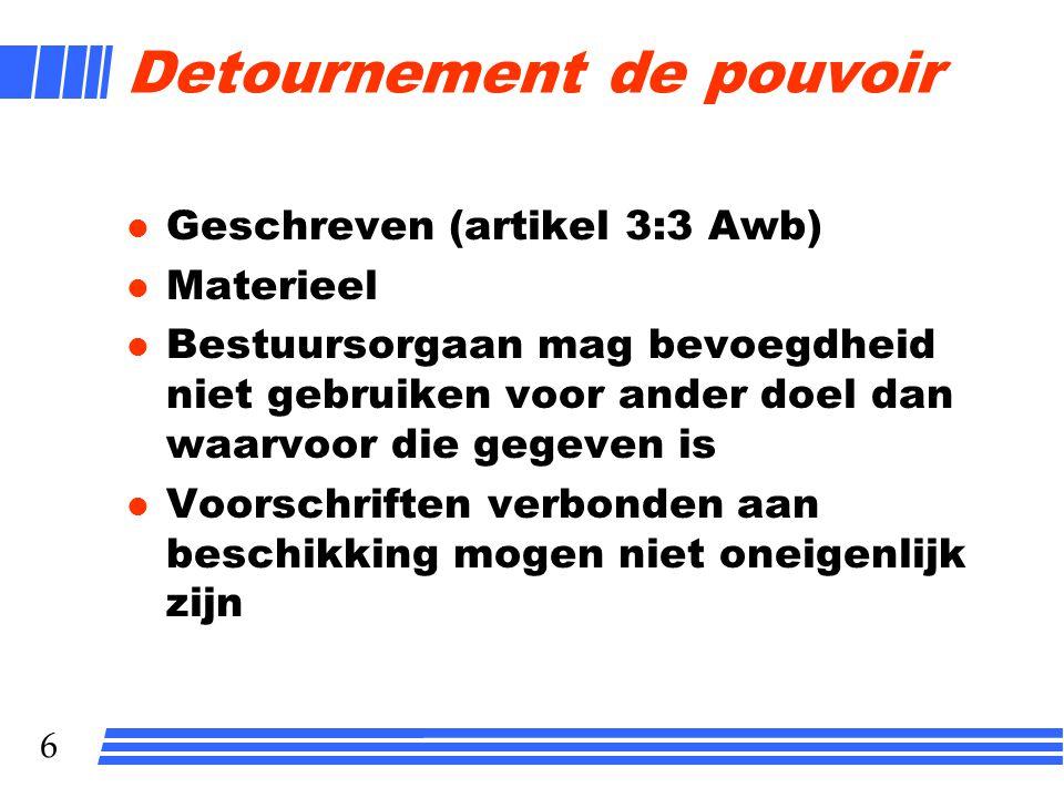 6 Detournement de pouvoir l Geschreven (artikel 3:3 Awb) l Materieel l Bestuursorgaan mag bevoegdheid niet gebruiken voor ander doel dan waarvoor die gegeven is l Voorschriften verbonden aan beschikking mogen niet oneigenlijk zijn