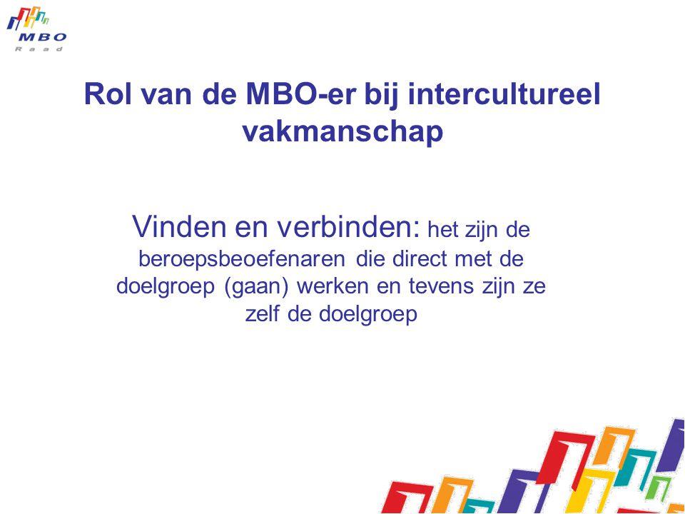 Rol van de MBO-er bij intercultureel vakmanschap Vinden en verbinden: het zijn de beroepsbeoefenaren die direct met de doelgroep (gaan) werken en tevens zijn ze zelf de doelgroep