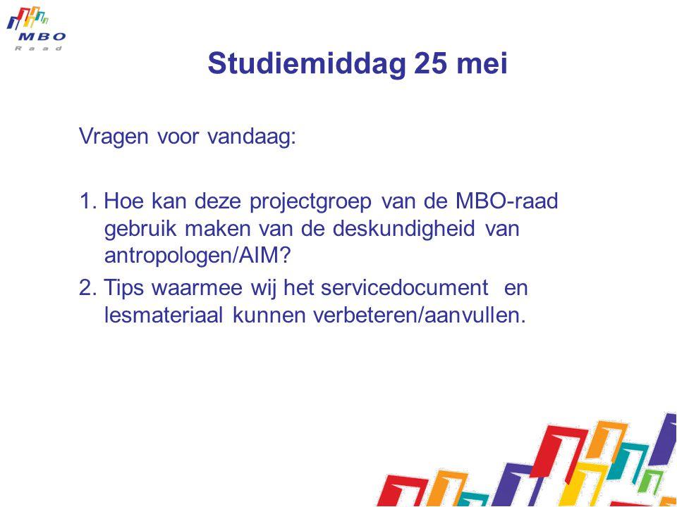 Studiemiddag 25 mei Vragen voor vandaag: 1. Hoe kan deze projectgroep van de MBO-raad gebruik maken van de deskundigheid van antropologen/AIM? 2. Tips