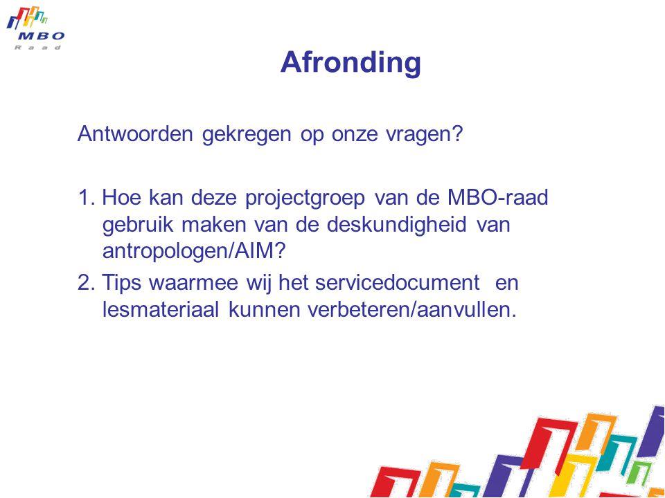 Afronding Antwoorden gekregen op onze vragen? 1. Hoe kan deze projectgroep van de MBO-raad gebruik maken van de deskundigheid van antropologen/AIM? 2.