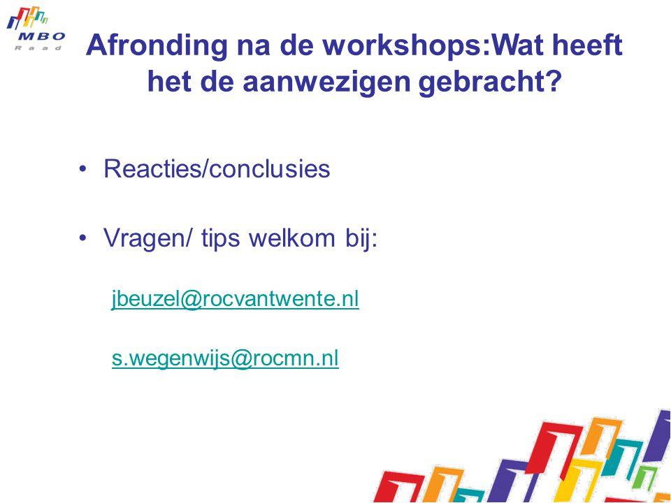 Afronding na de workshops:Wat heeft het de aanwezigen gebracht? Reacties/conclusies Vragen/ tips welkom bij: jbeuzel@rocvantwente.nl s.wegenwijs@rocmn