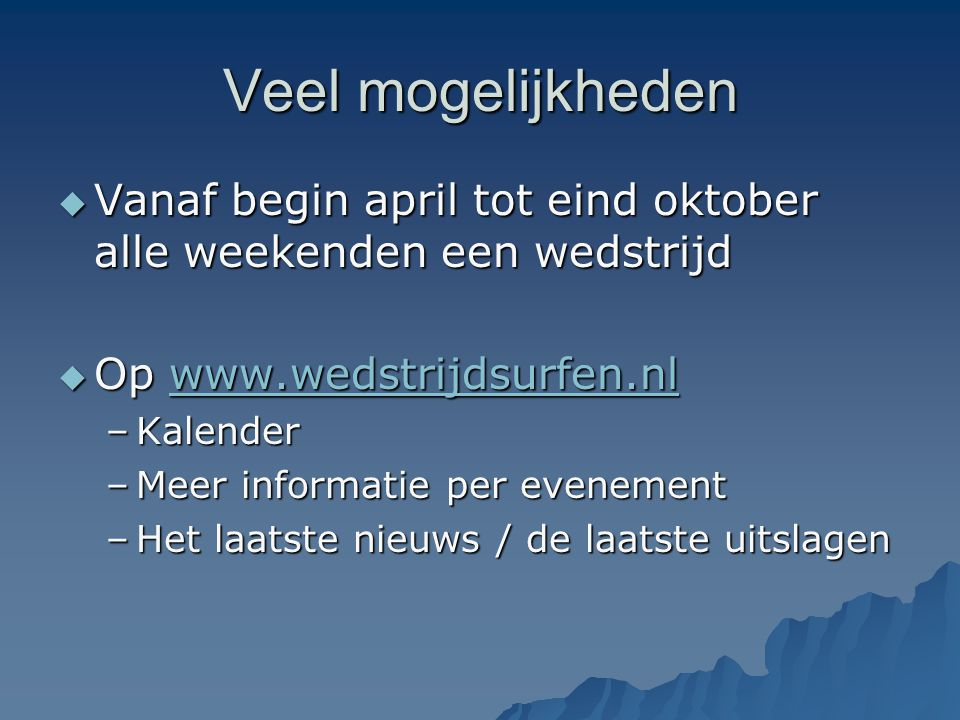 Veel mogelijkheden  Vanaf begin april tot eind oktober alle weekenden een wedstrijd  Op www.wedstrijdsurfen.nl www.wedstrijdsurfen.nl –Kalender –Mee
